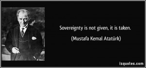 quote-sovereignty-is-not-given-it-is-taken-mustafa-kemal-ataturk-8086 ...