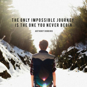 "... impossible journey is the one you never begin."" – Anthony Robbins"