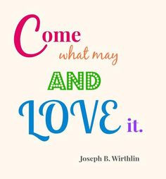 ... Come what may and love it.