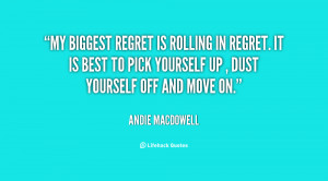 My biggest regret is rolling in regret. It is best to pick yourself up ...