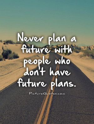 ... plan a future with people who don't have future plans. Picture Quote