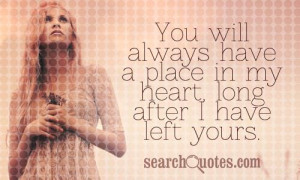 You will always have a place in my heart, long after I have left yours ...