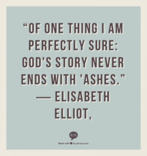 Of one thing i am perfectly sure: god's story never ends with 'Ashes.