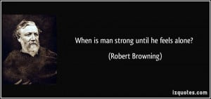 When is man strong until he feels alone? - Robert Browning