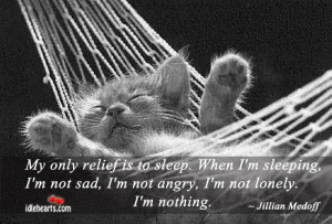 relief is to sleep. When i'm sleeping, i'm not sad, i'm not angry, i ...