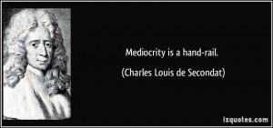 Mediocrity is a hand-rail. - Charles Louis de Secondat