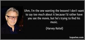 ... you see the movie, but he's trying to find his music. - Harvey Keitel