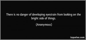 ... eyestrain from looking on the bright side of things. - Anonymous