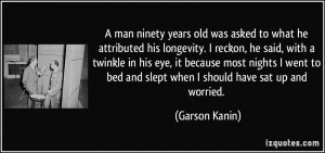 years old was asked to what he attributed his longevity. I reckon ...