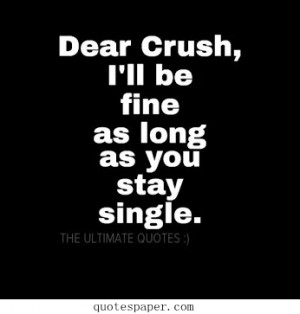 Dear crush, I'll be fine as long as you stay single.