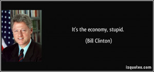 It's the economy, stupid. - Bill Clinton