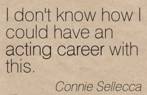 Act Career Quotes By Connie Seilecca I Don t Know How I Could Have