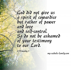 God did not give us a spirit of cowardice but rather of power and love ...