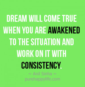 ... you are awakened to the situation and work on it with consistency