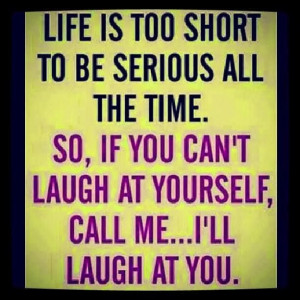 ... time. so, if you can't laugh at yourself, call me... I'll laugh at you