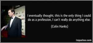 ... do as a profession, I can't really do anything else. - Colin Hanks