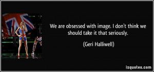 We are obsessed with image. I don't think we should take it that ...