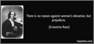 ... no reason against woman's elevation, but prejudices. - Ernestine Rose