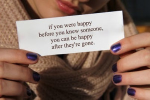 If you were happy before you knew someone, you can be happy after they ...