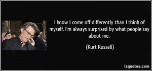 ... always surprised by what people say about me. - Kurt Russell