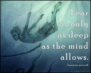 """Fear is only as deep as the mind allows."""""""
