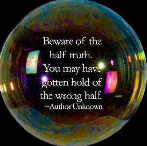 Beware of the half truth. You may have gotten hold of the wrong half.