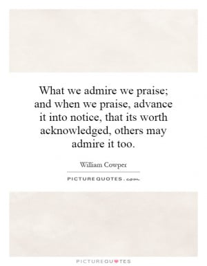 What we admire we praise; and when we praise, advance it into notice ...