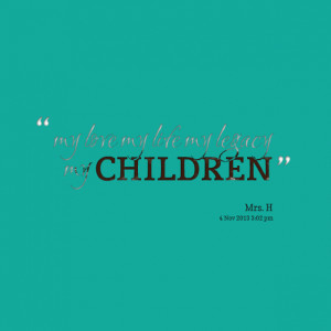 Quotes Picture: my love my life my legacy my children