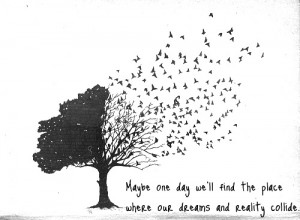 Maybe one day we'll find the place. Where our dreams and reality ...
