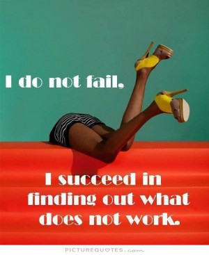 ... not fail. I succeed in finding out what does not work Picture Quote #1