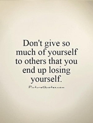 give so much of yourself to others that you end up losing yourself ...