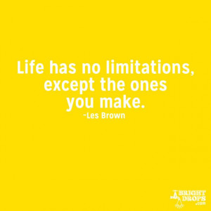"""Life has no limitations, except the ones you make."""" ~Les Brown"""
