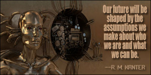 Our future will be shaped by the assumptions we make about who we are ...