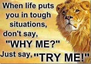 Life Puts You In Tough Situations, Don't Say 'Why Me ?' Just Say 'Try ...