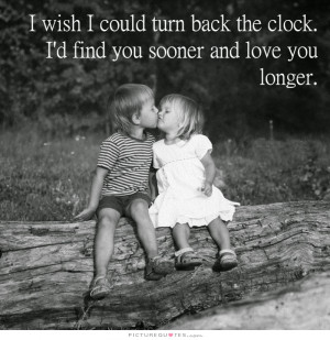 wish I could turn back the clock, I'd find you sooner and love you ...
