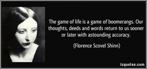 The game of life is a game of boomerangs. Our thoughts, deeds and ...