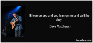 ll lean on you and you lean on me and we'll be okay. - Dave Matthews