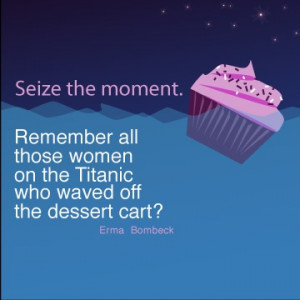 Seize the moment. Remember all those women on the Titanic who waved ...