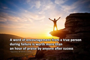 word of encouragement from a true person during failure is worth ...