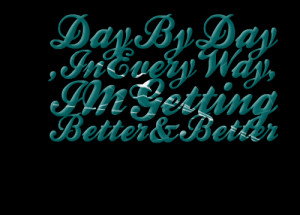Quotes Picture: day by day , in every way, i m getting better