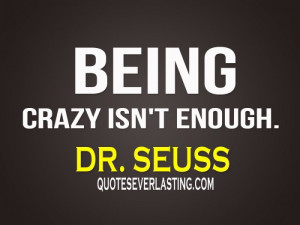 "Being crazy isn't enough."" - Dr. Seuss"