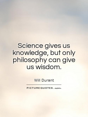 Philosophy Quotes On Knowledge ~ Science Gives Us Knowledge, But Only ...