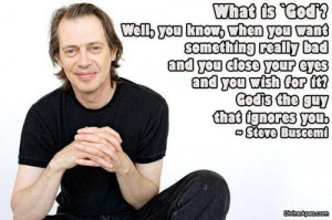 """... it? God's the guy who ignores you."""" – Steve Buscemi (The Island"""