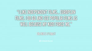 like independent films... European films. I do go and see popular ...