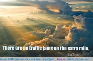 There are no traffic jams on the extra mile. – Zig Ziglar ...