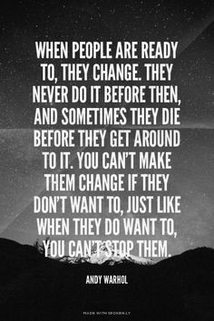 When people are ready to, they change. They never do it before then ...