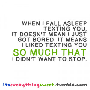 you, it doesn't mean i just got bored. It means i liked texting you ...