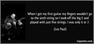 ... big E and played with just five strings. I was only 6 or 7. - Les Paul