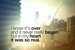 ... it's over and it never really began, but in my heart it was so real