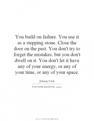 You build on failure. You use it as a stepping stone. Close the door ...